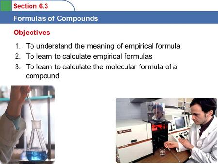 Section 6.3 Formulas of Compounds 1.To understand the meaning of empirical formula 2.To learn to calculate empirical formulas 3.To learn to calculate the.