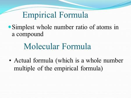 Empirical Formula Simplest whole number ratio of atoms in a compound Molecular Formula Actual formula (which is a whole number multiple of the empirical.
