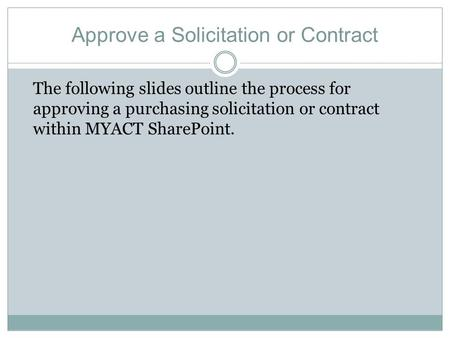 Approve a Solicitation or Contract The following slides outline the process for approving a purchasing solicitation or contract within MYACT SharePoint.
