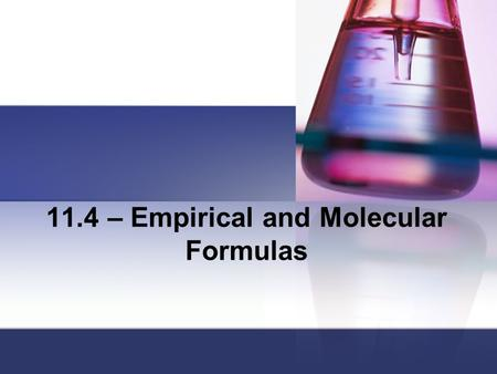 11.4 – Empirical and Molecular Formulas. 11.4 Objectives: Explain what is meant by the percent composition of a compound. Determine the empirical and.