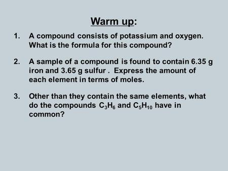 Warm up: 1.A compound consists of potassium and oxygen. What is the formula for this compound? 2.A sample of a compound is found to contain 6.35 g iron.
