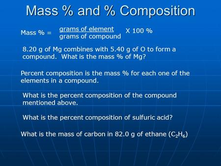 Mass % and % Composition Mass % = grams of element grams of compound X 100 % 8.20 g of Mg combines with 5.40 g of O to form a compound. What is the mass.