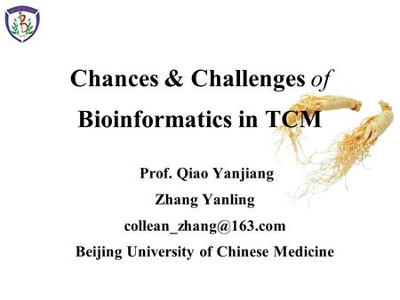 Chances & Challenges of Bioinformatics in TCM Prof. Qiao Yanjiang Zhang Yanling Beijing University of Chinese Medicine.