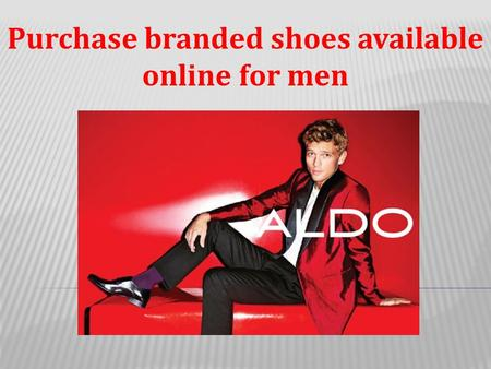 Purchase branded shoes available online for men.  There are some men who are fashion conscious and they like to experiment with their looks.  Thus,