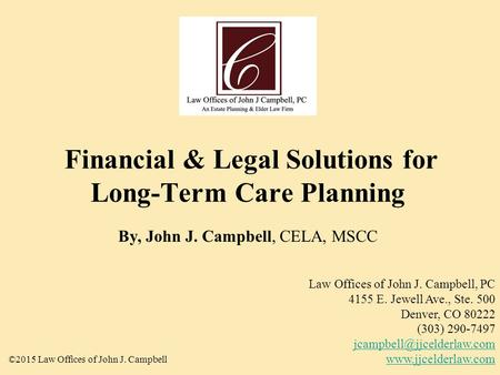 Financial & Legal Solutions for Long-Term Care Planning By, John J. Campbell, CELA, MSCC ©2015 Law Offices of John J. Campbell Law Offices of John J. Campbell,