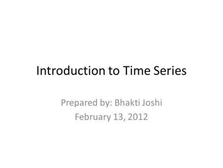 Introduction to Time Series Prepared by: Bhakti Joshi February 13, 2012.