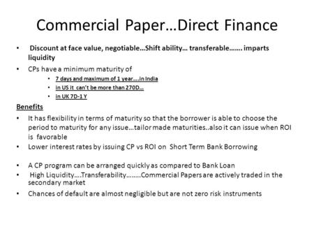 Commercial Paper…Direct Finance Discount at face value, negotiable…Shift ability… transferable……. imparts liquidity CPs have a minimum maturity of 7 days.