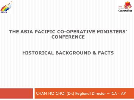 THE ASIA PACIFIC CO-OPERATIVE <strong>MINISTERS</strong>' CONFERENCE HISTORICAL BACKGROUND & FACTS CHAN HO CHOI (Dr.) Regional Director – ICA - AP.