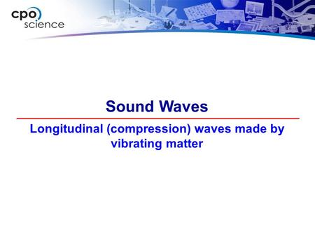 Longitudinal (compression) waves made by vibrating matter Sound Waves.