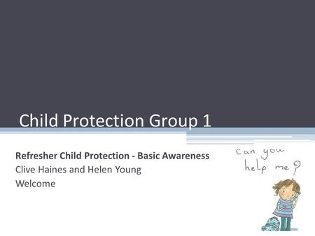 Child Protection Group 1 Refresher Child Protection - Basic Awareness Clive Haines and Helen Young Welcome.