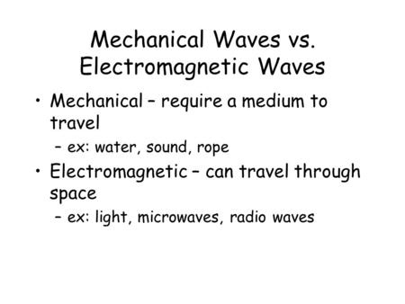 Mechanical Waves vs. Electromagnetic Waves Mechanical – require a medium to travel –ex: water, sound, rope Electromagnetic – can travel through space.