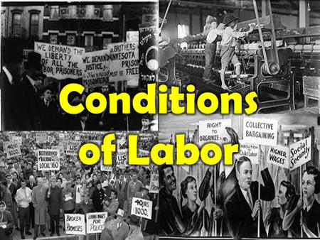 Conditions of Labor Long Hours and Low wages – 10-14 hour days – 6 days a week – Pay average: 3-12 dollars a week – Immigrants, women and children paid.