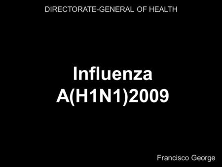 Francisco George DIRECTORATE-GENERAL OF HEALTH Influenza A(H1N1)2009.