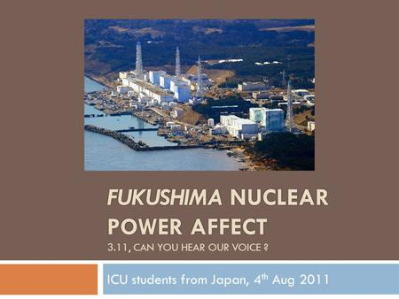FUKUSHIMA NUCLEAR POWER AFFECT FUKUSHIMA NUCLEAR POWER AFFECT 3.11, CAN YOU HEAR OUR VOICE ? ICU students from Japan, 4 th Aug 2011.