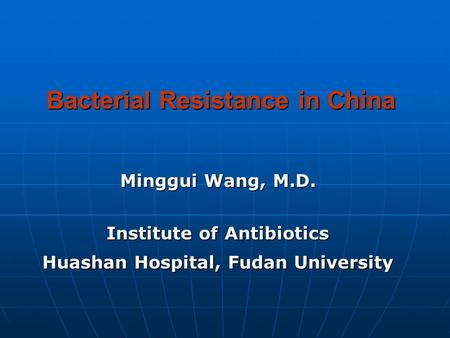 Bacterial Resistance in China Minggui Wang, M.D. Institute of Antibiotics Huashan Hospital, Fudan University.