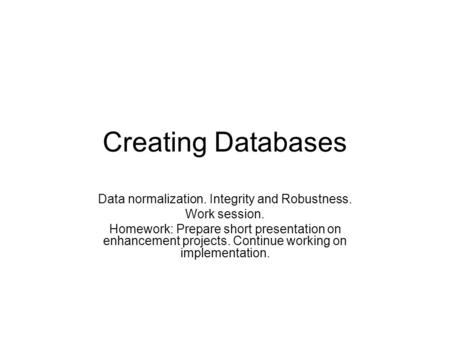 Creating Databases Data normalization. Integrity and Robustness. Work session. Homework: Prepare short presentation on enhancement projects. Continue working.