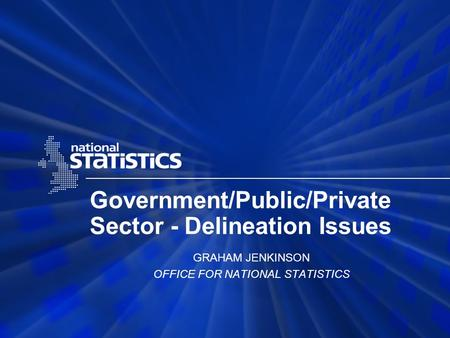 Government/Public/Private Sector - Delineation Issues GRAHAM JENKINSON OFFICE FOR NATIONAL STATISTICS.