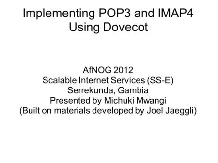 Implementing POP3 and IMAP4 Using Dovecot AfNOG 2012 Scalable Internet Services (SS-E) Serrekunda, Gambia Presented by Michuki Mwangi (Built on materials.