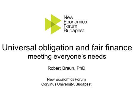 Universal obligation and fair finance meeting everyone's needs Robert Braun, PhD New Economics Forum Corvinus University, Budapest.