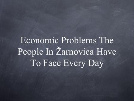 Economic Problems The People In Žarnovica Have To Face Every Day.