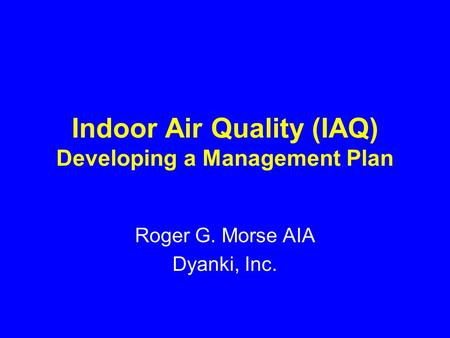 Indoor Air Quality (IAQ) Developing a Management Plan Roger G. Morse AIA Dyanki, Inc.
