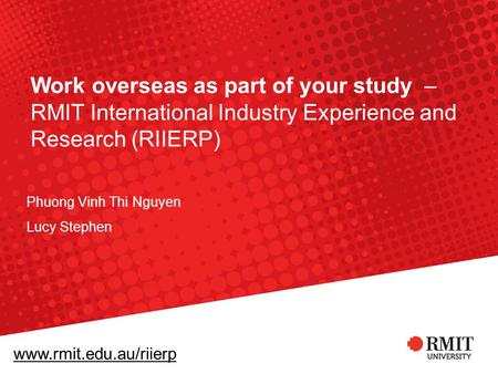 Www.rmit.edu.au/riierp Work overseas as part of your study – RMIT International Industry Experience and Research (RIIERP) Phuong Vinh Thi Nguyen Lucy Stephen.