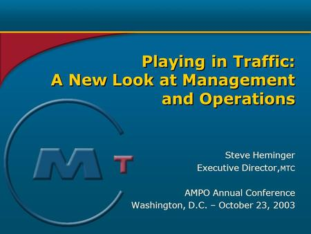 Steve Heminger Executive Director, MTC AMPO Annual Conference Washington, D.C. – October 23, 2003 Playing in Traffic: A New Look at Management and Operations.