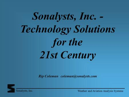 Sonalysts, Inc. - Technology Solutions for the 21st Century Rip Coleman coleman@sonalysts.com Weather and Aviation Analysis Systems.