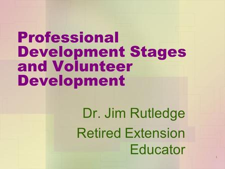 Professional Development Stages and Volunteer Development Dr. Jim Rutledge Retired Extension Educator 1.
