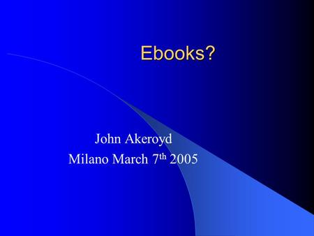 Ebooks? John Akeroyd Milano March 7 th 2005. Ebook Readers.