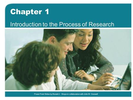Power Point Slides by Ronald J. Shope in collaboration with John W. Creswell Chapter 1 Introduction to the Process of Research.