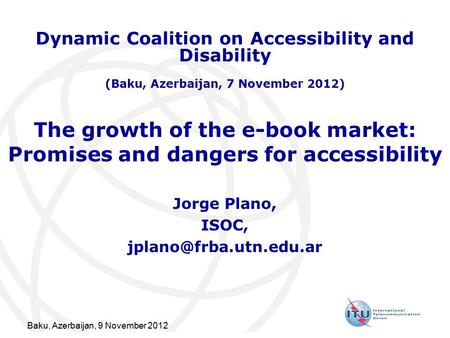 Baku, Azerbaijan, 9 November 2012 The growth of the e-book market: Promises and dangers for accessibility Jorge Plano, ISOC, Dynamic.