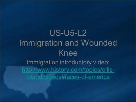 US-U5-L2 Immigration and Wounded Knee Immigration introductory video:  island/videos#faces-of-america