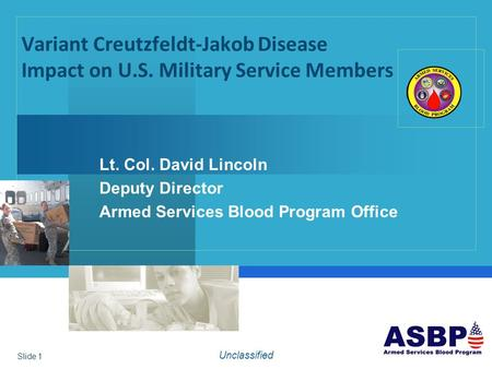 Variant Creutzfeldt-Jakob Disease Impact on U.S. Military Service Members Lt. Col. David Lincoln Deputy Director Armed Services Blood Program Office Unclassified.