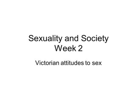 Sexuality and Society Week 2 Victorian attitudes to sex.