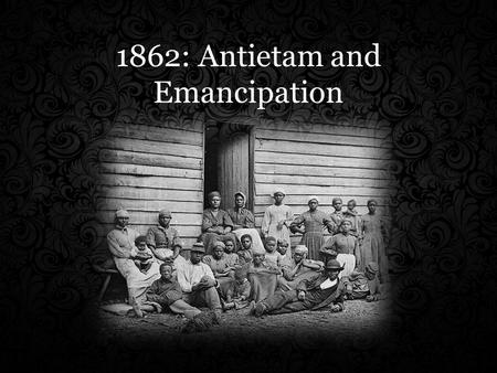 1862: Antietam and Emancipation. Emancipation – The act of freeing https://www.youtube.com/watch?v=SUVkXthLz4w.