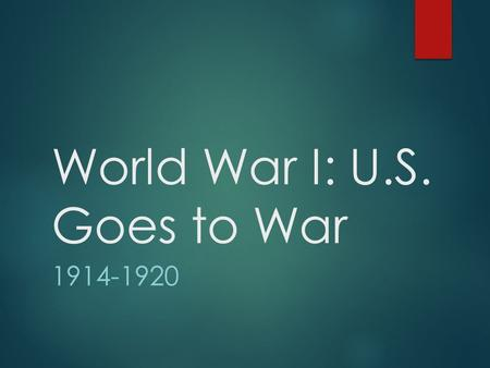 World War I: U.S. Goes to War 1914-1920. Mobilizing U.S. Military Power  Nation's resources= Allied effort  Selective Service Act  Men 18-45 registered.