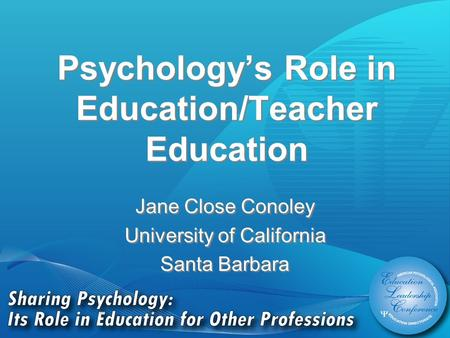 Psychology's Role in Education/Teacher Education Jane Close Conoley University of California Santa Barbara Jane Close Conoley University of California.