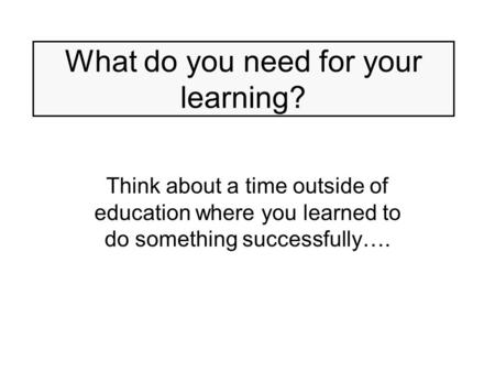 What do you need for your learning? Think about a time outside of education where you learned to do something successfully….