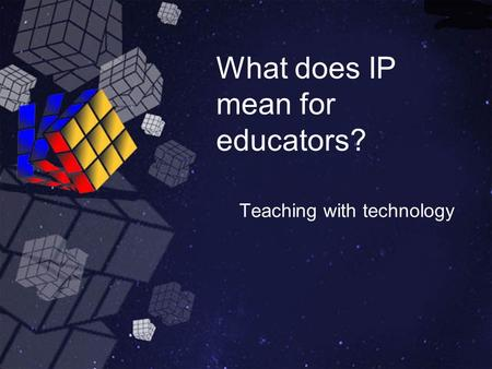 What does IP mean for educators? Teaching with technology.