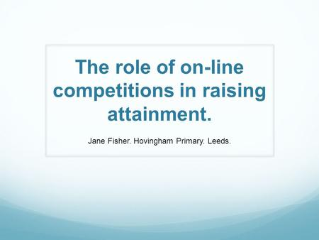 The role of on-line competitions in raising attainment. Jane Fisher. Hovingham Primary. Leeds.