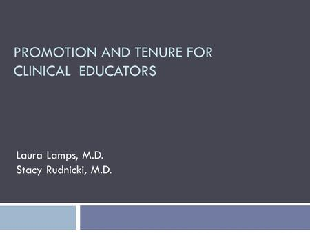 PROMOTION AND TENURE FOR CLINICAL EDUCATORS Laura Lamps, M.D. Stacy Rudnicki, M.D.