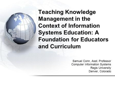Teaching Knowledge Management in the Context of Information Systems Education: A Foundation for Educators and Curriculum Samuel Conn, Asst. Professor Computer.