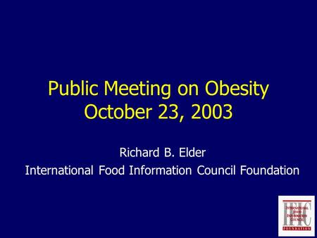 Public Meeting on Obesity October 23, 2003 Richard B. Elder International Food Information Council Foundation.