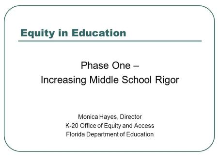 Equity in Education Phase One – Increasing Middle School Rigor Monica Hayes, Director K-20 Office of Equity and Access Florida Department of Education.