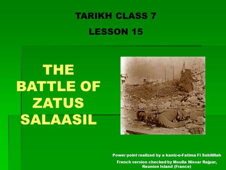 TARIKH CLASS 7 LESSON 15 THE BATTLE OF ZATUS SALAASIL Power point realized by a kaniz-e-Fatima Fi Sabilillah French version checked by Moulla Nissar Rajpar,
