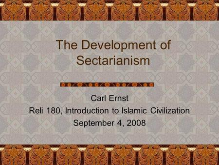 The Development of Sectarianism Carl Ernst Reli 180, Introduction to Islamic Civilization September 4, 2008.