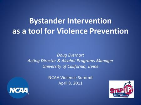 Bystander Intervention as a tool for Violence Prevention Doug Everhart Acting Director & Alcohol Programs Manager University of California, Irvine NCAA.