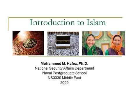 Introduction to Islam Mohammed M. Hafez, Ph.D. National Security Affairs Department Naval Postgraduate School NS3330 Middle East 2009.