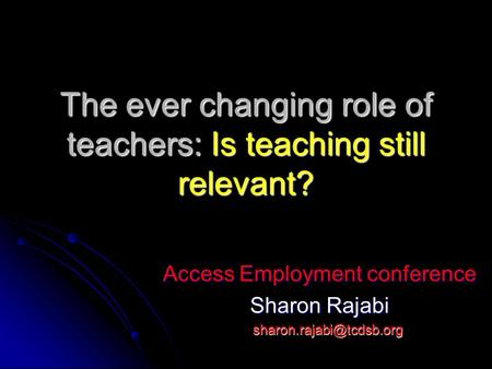The ever changing role of teachers: Is teaching still relevant? Access Employment conference Sharon Rajabi